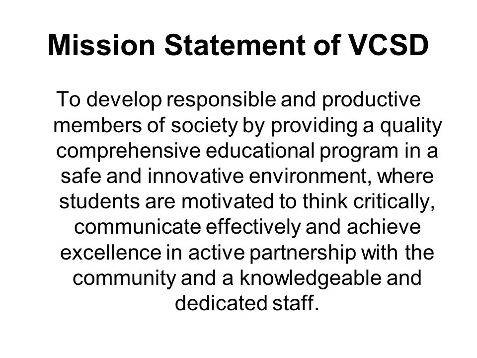 Mission Statement of VCSD To develop responsible and productive members of society by providing a quality comprehensive educational program in a safe and innovative environment, where students are motivated to think critically, communicate effectively and achieve excellence in active partnership with the community and a knowledgeable and dedicated staff.