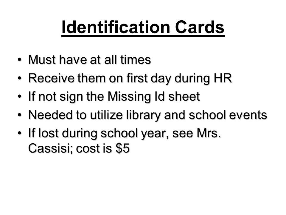 Identification Cards Must have at all timesMust have at all times Receive them on first day during HRReceive them on first day during HR If not sign the Missing Id sheetIf not sign the Missing Id sheet Needed to utilize library and school eventsNeeded to utilize library and school events If lost during school year, see Mrs.