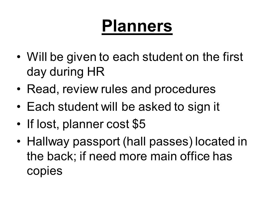 Planners Will be given to each student on the first day during HR Read, review rules and procedures Each student will be asked to sign it If lost, planner cost $5 Hallway passport (hall passes) located in the back; if need more main office has copies