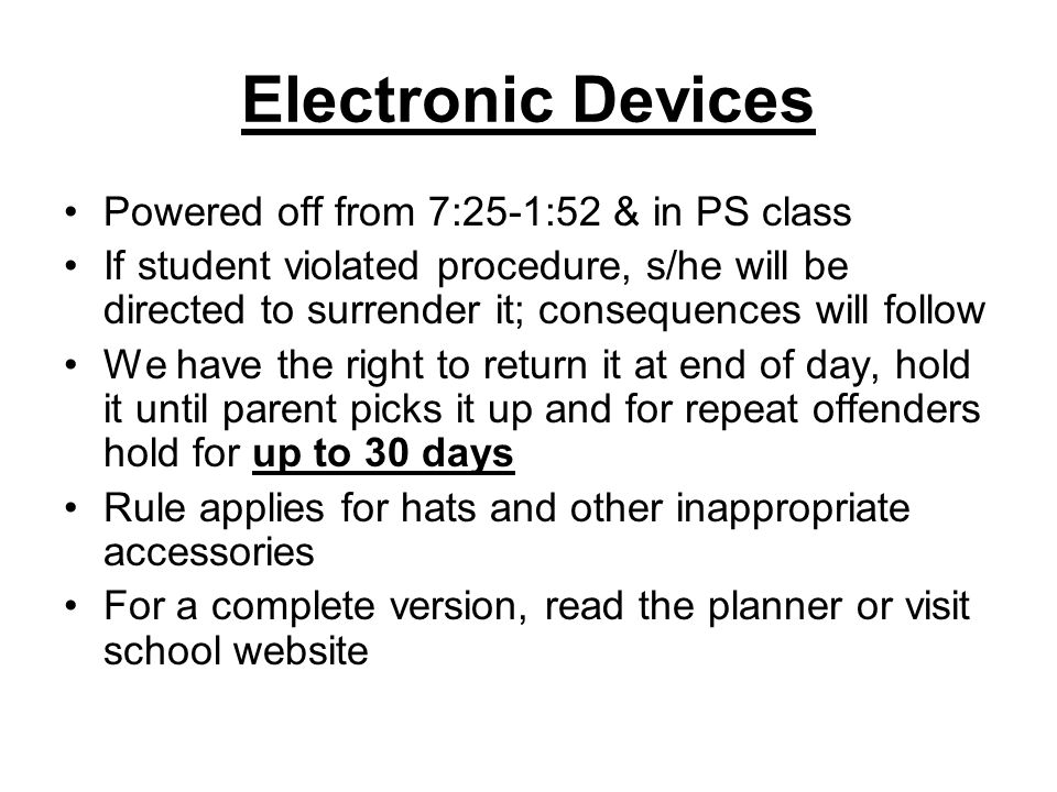 Electronic Devices Powered off from 7:25-1:52 & in PS class If student violated procedure, s/he will be directed to surrender it; consequences will follow We have the right to return it at end of day, hold it until parent picks it up and for repeat offenders hold for up to 30 days Rule applies for hats and other inappropriate accessories For a complete version, read the planner or visit school website
