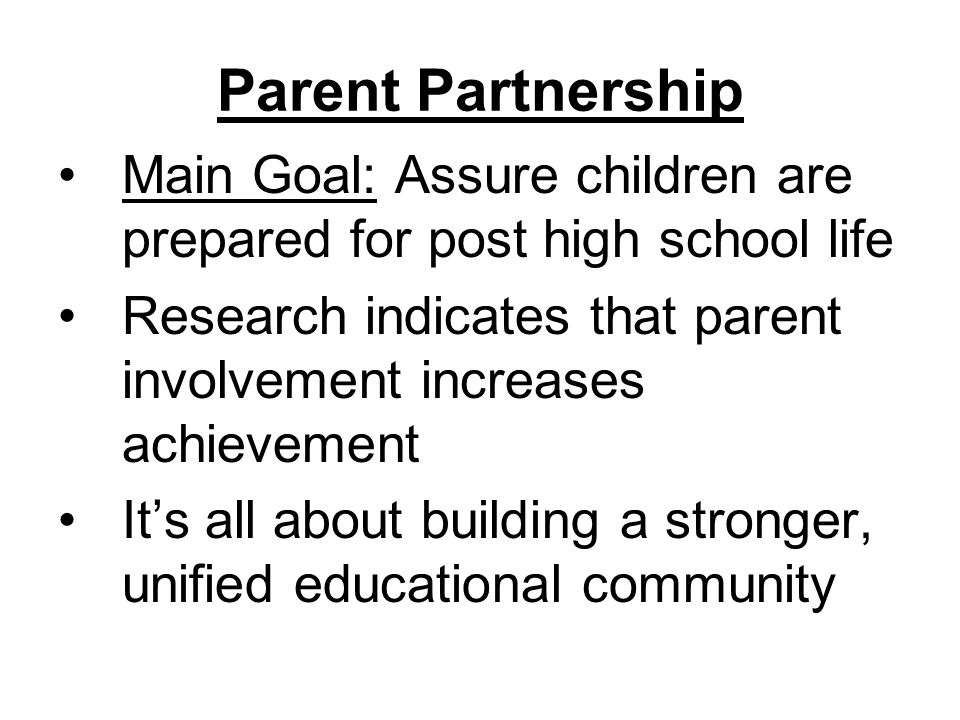 Parent Partnership Main Goal: Assure children are prepared for post high school life Research indicates that parent involvement increases achievement It's all about building a stronger, unified educational community