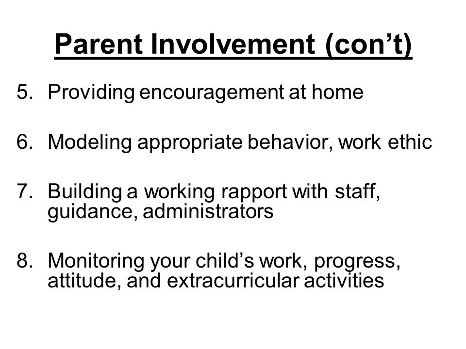 Parent Involvement (con't) 5.Providing encouragement at home 6.Modeling appropriate behavior, work ethic 7.Building a working rapport with staff, guidance, administrators 8.Monitoring your child's work, progress, attitude, and extracurricular activities