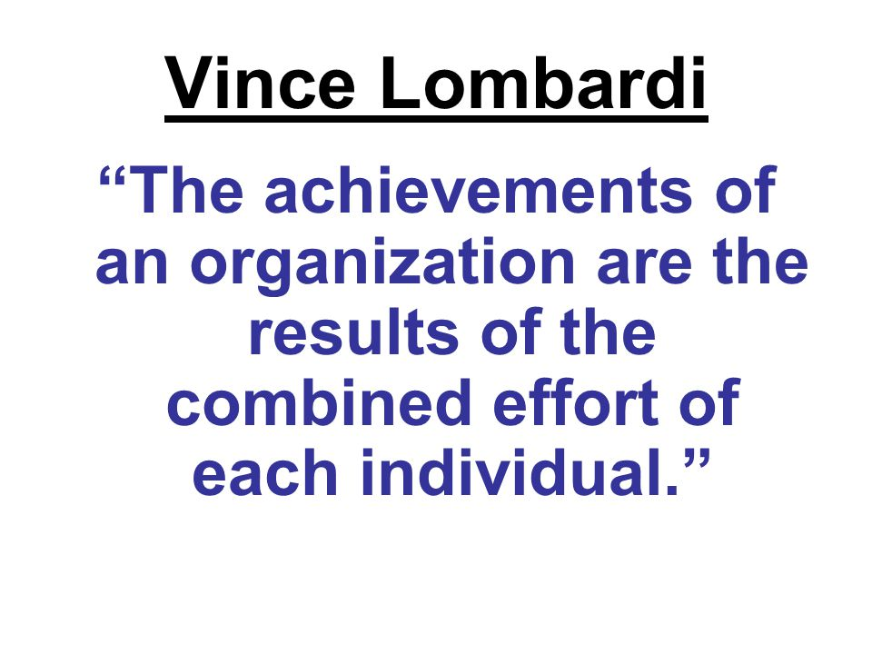 Vince Lombardi The achievements of an organization are the results of the combined effort of each individual.