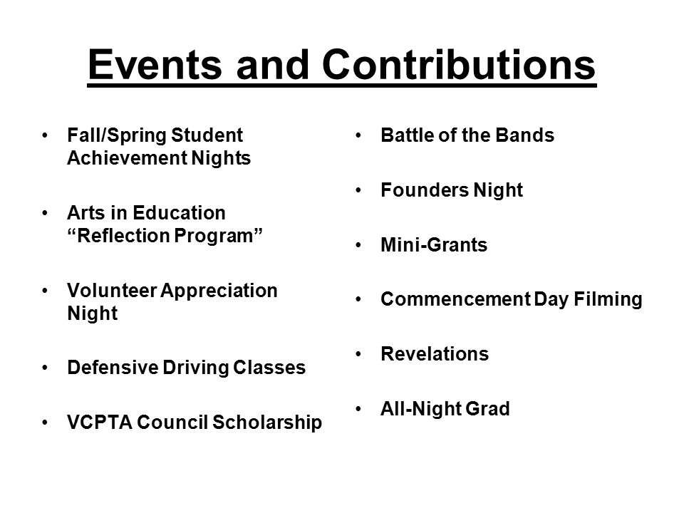 Events and Contributions Fall/Spring Student Achievement Nights Arts in Education Reflection Program Volunteer Appreciation Night Defensive Driving Classes VCPTA Council Scholarship Battle of the Bands Founders Night Mini-Grants Commencement Day Filming Revelations All-Night Grad