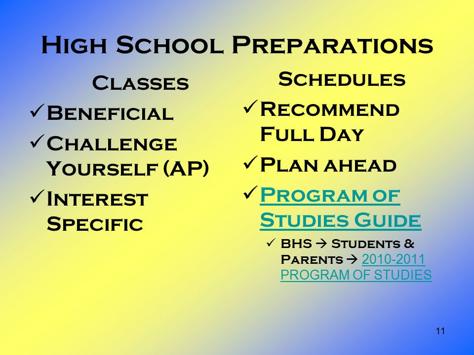 11 High School Preparations Classes Beneficial Challenge Yourself (AP) Interest Specific Schedules Recommend Full Day Plan ahead Program of Studies Guide Program of Studies Guide BHS  Students & Parents  2010-2011 PROGRAM OF STUDIES 2010-2011 PROGRAM OF STUDIES