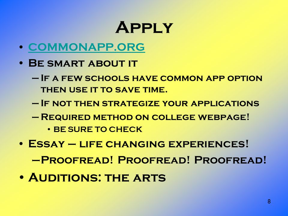 8 Apply COMMONAPP.ORG Be smart about it –If a few schools have common app option then use it to save time.