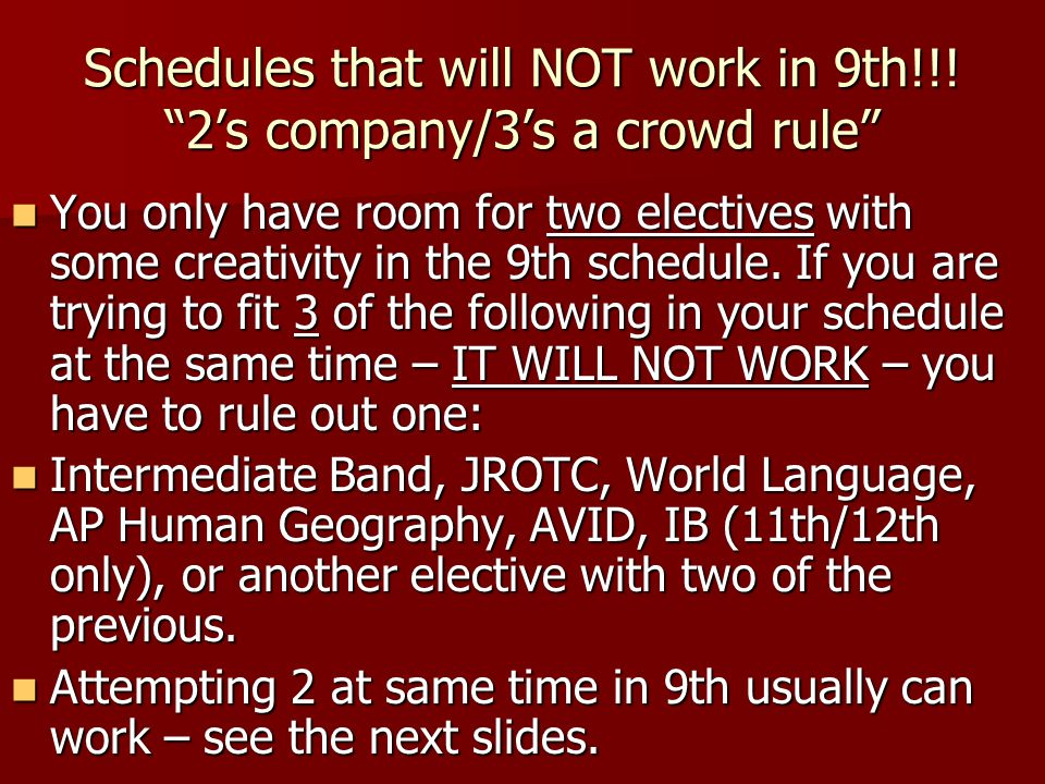 "Schedules that will NOT work in 9th!!! ""2's company/3's a crowd rule"" You only have room for two electives with some creativity in the 9th schedule. I"