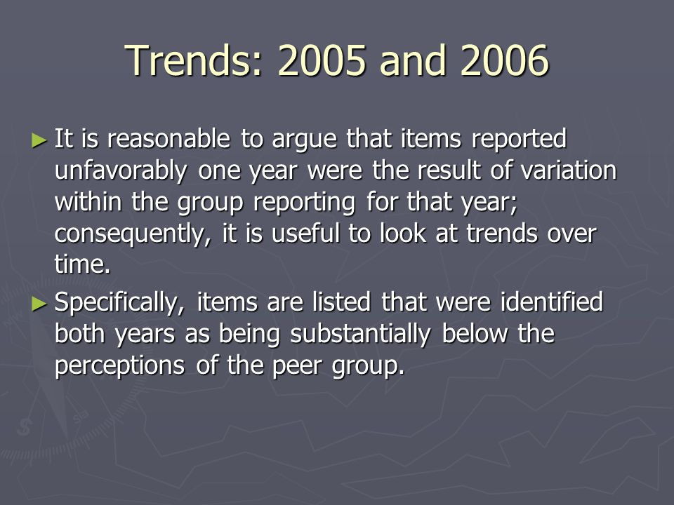 Trends: 2005 and 2006 ► It is reasonable to argue that items reported unfavorably one year were the result of variation within the group reporting for that year; consequently, it is useful to look at trends over time.