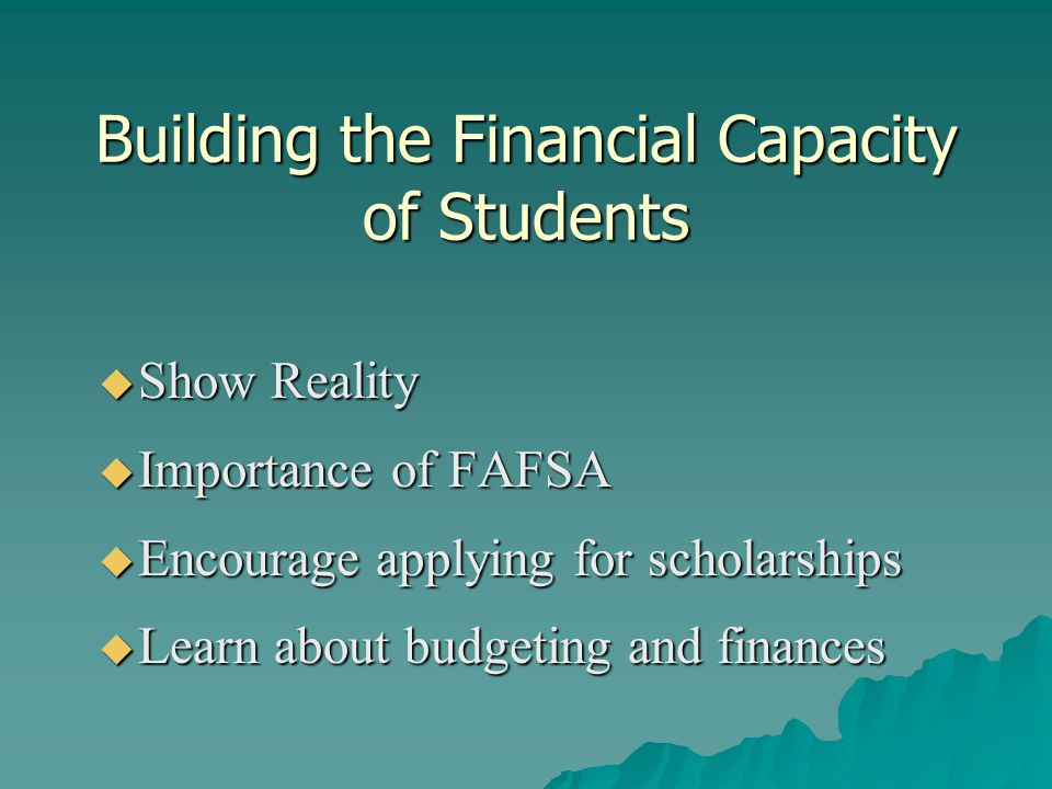 Building the Financial Capacity of Students  Show Reality  Importance of FAFSA  Encourage applying for scholarships  Learn about budgeting and finances