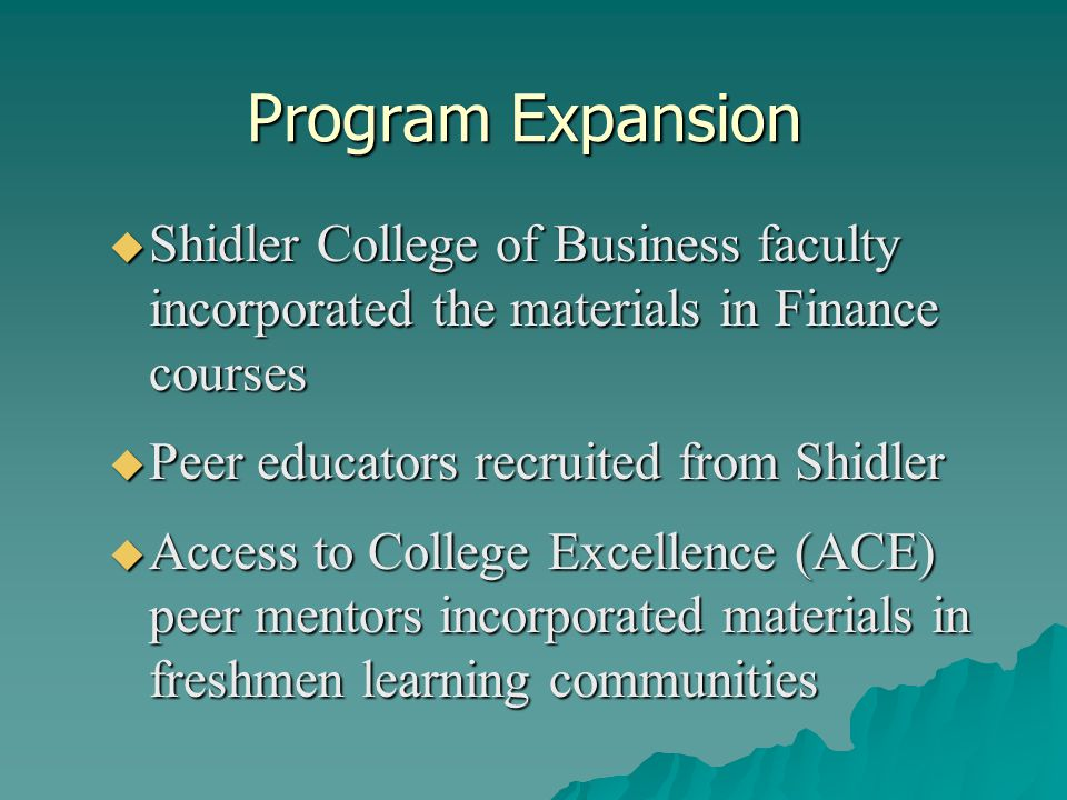 Program Expansion  Shidler College of Business faculty incorporated the materials in Finance courses  Peer educators recruited from Shidler  Access to College Excellence (ACE) peer mentors incorporated materials in freshmen learning communities