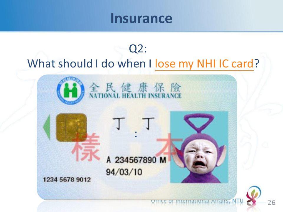 Q2: What should I do when I lose my NHI IC card?lose my NHI IC card 26 :