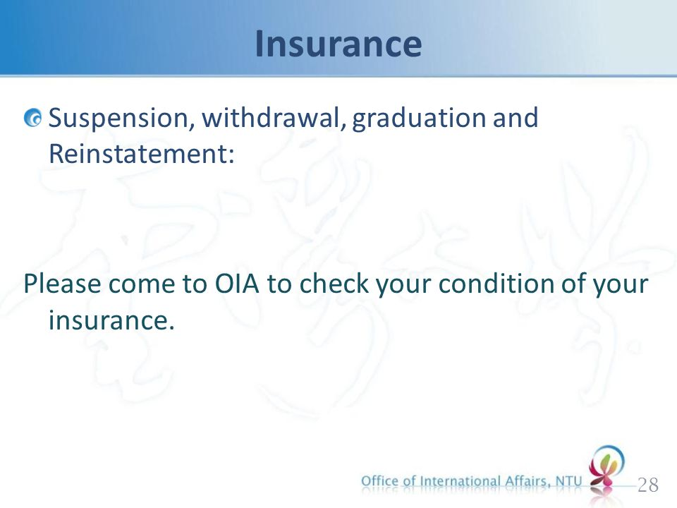 Suspension, withdrawal, graduation and Reinstatement: Please come to OIA to check your condition of your insurance.