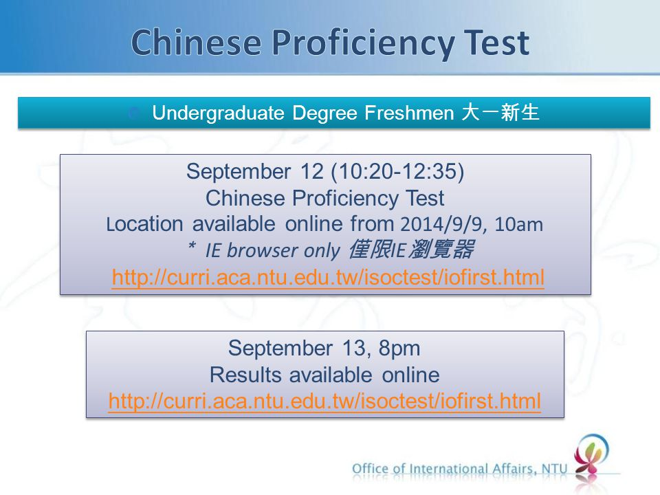 Undergraduate Degree Freshmen 大一新生 September 12 (10:20-12:35) Chinese Proficiency Test Location available online from 2014/9/9, 10am * IE browser only 僅限 IE 瀏覽器 http://curri.aca.ntu.edu.tw/isoctest/iofirst.html September 12 (10:20-12:35) Chinese Proficiency Test Location available online from 2014/9/9, 10am * IE browser only 僅限 IE 瀏覽器 http://curri.aca.ntu.edu.tw/isoctest/iofirst.html September 13, 8pm Results available online http://curri.aca.ntu.edu.tw/isoctest/iofirst.html http://curri.aca.ntu.edu.tw/isoctest/iofirst.html September 13, 8pm Results available online http://curri.aca.ntu.edu.tw/isoctest/iofirst.html http://curri.aca.ntu.edu.tw/isoctest/iofirst.html