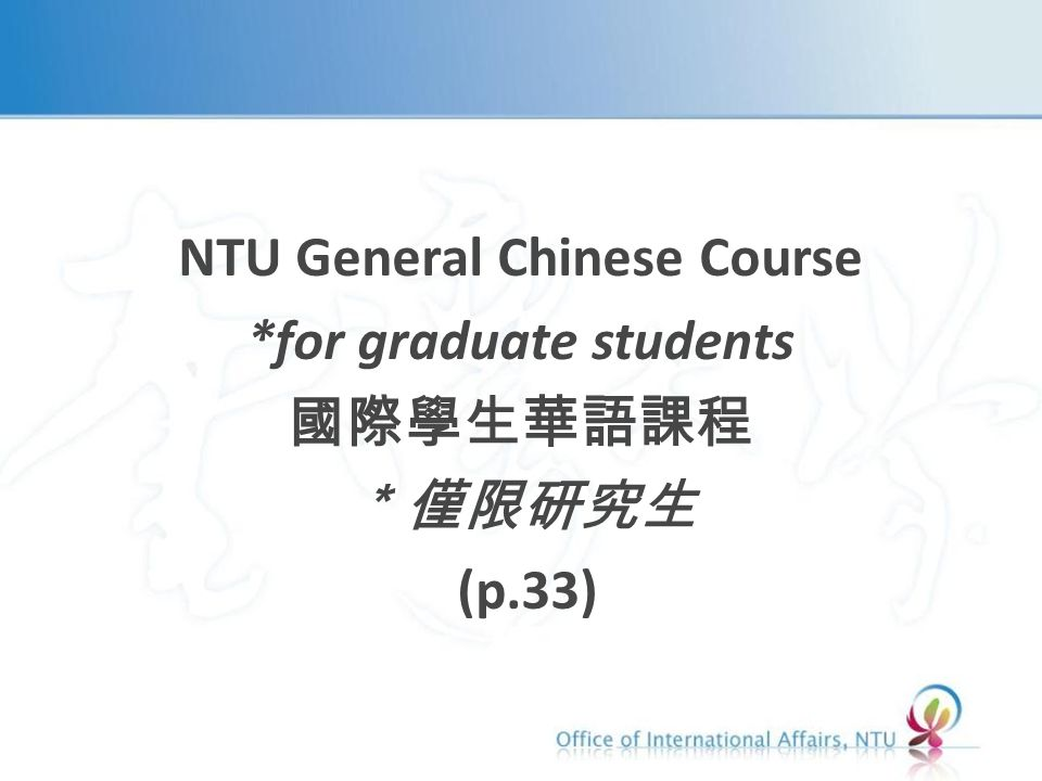 NTU General Chinese Course *for graduate students 國際學生華語課程 *僅限研究生 (p.33)