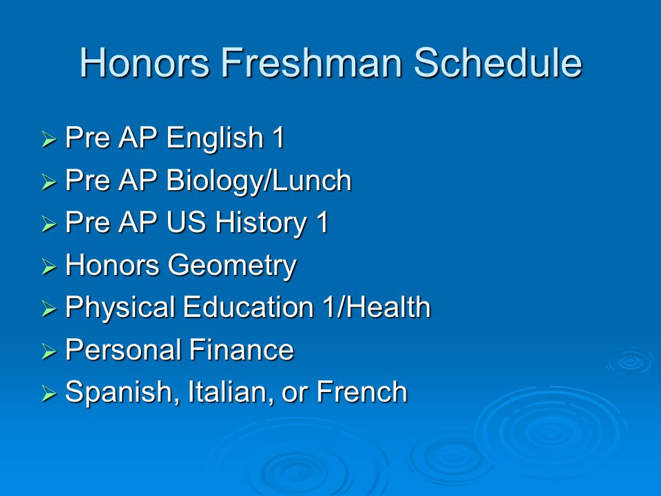 Honors Freshman Schedule  Pre AP English 1  Pre AP Biology/Lunch  Pre AP US History 1  Honors Geometry  Physical Education 1/Health  Personal Finance  Spanish, Italian, or French