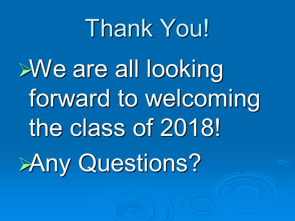 Thank You!  We are all looking forward to welcoming the class of 2018!  Any Questions?