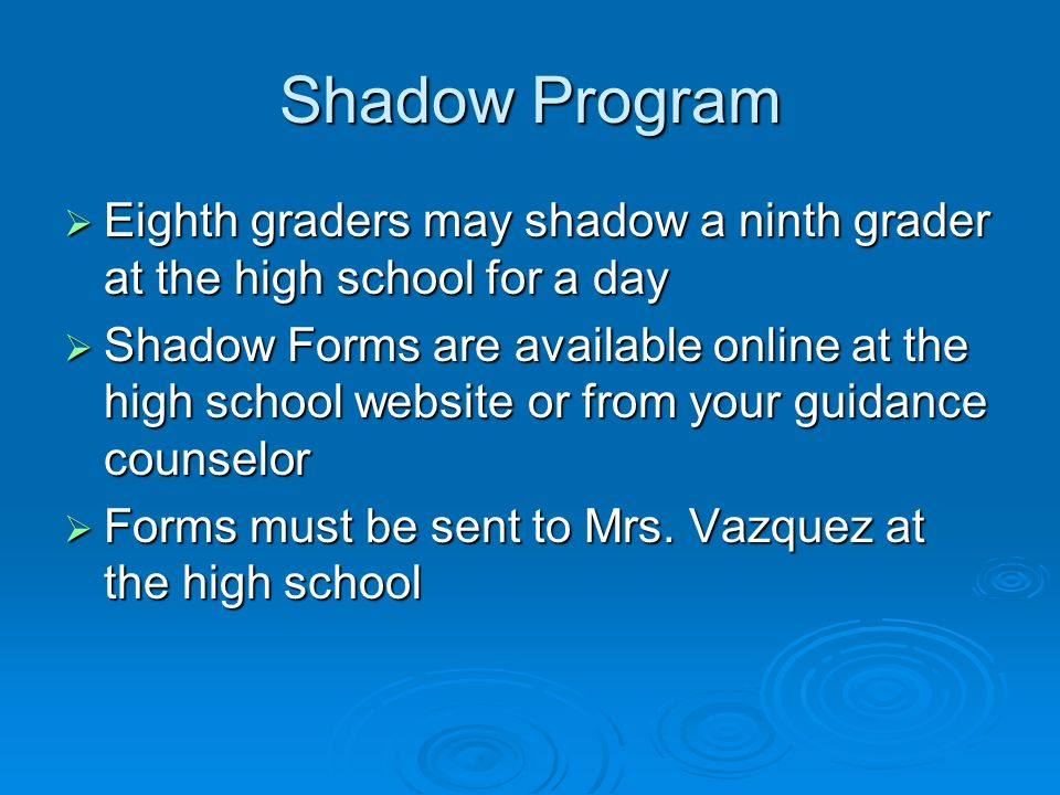 Shadow Program  Eighth graders may shadow a ninth grader at the high school for a day  Shadow Forms are available online at the high school website or from your guidance counselor  Forms must be sent to Mrs.