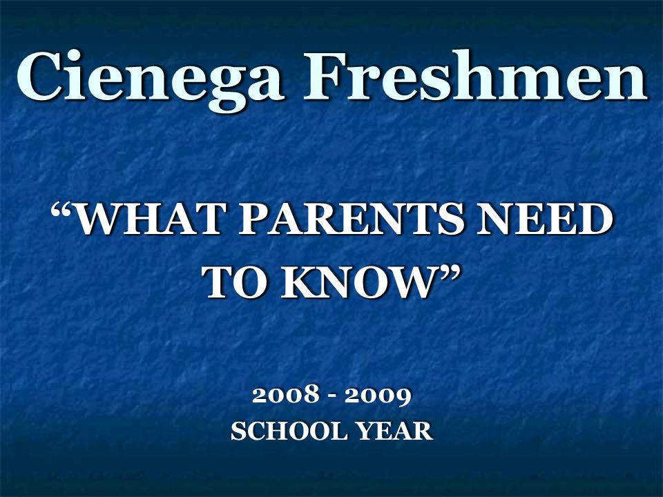 Cienega Freshmen WHAT PARENTS NEED WHAT PARENTS NEED TO KNOW 2008 - 2009 SCHOOL YEAR WHAT PARENTS NEED WHAT PARENTS NEED TO KNOW 2008 - 2009 SCHOOL YEAR