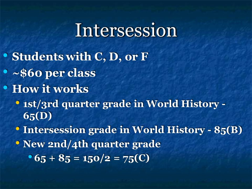 IntersessionIntersession Students with C, D, or F ~$60 per class How it works 1st/3rd quarter grade in World History - 65(D) Intersession grade in World History - 85(B) New 2nd/4th quarter grade 65 + 85 = 150/2 = 75(C) Students with C, D, or F ~$60 per class How it works 1st/3rd quarter grade in World History - 65(D) Intersession grade in World History - 85(B) New 2nd/4th quarter grade 65 + 85 = 150/2 = 75(C)