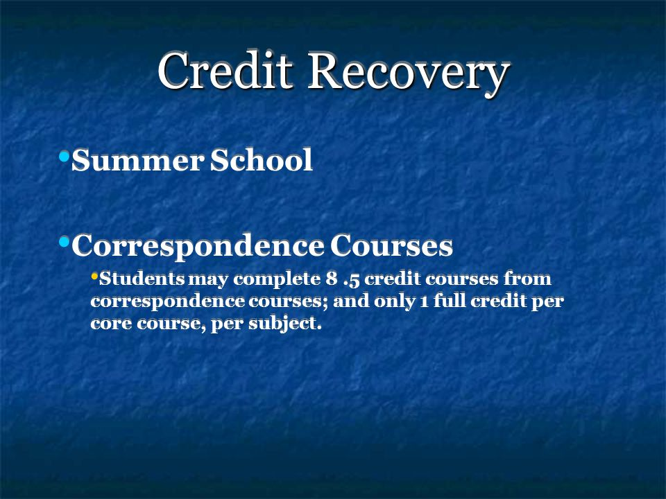 Credit Recovery Summer School Correspondence Courses Students may complete 8.5 credit courses from correspondence courses; and only 1 full credit per core course, per subject.