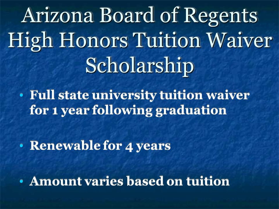 Arizona Board of Regents High Honors Tuition Waiver Scholarship Full state university tuition waiver for 1 year following graduation Renewable for 4 years Amount varies based on tuition Full state university tuition waiver for 1 year following graduation Renewable for 4 years Amount varies based on tuition