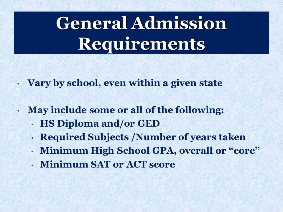 General Admission Requirements Vary by school, even within a given state May include some or all of the following: HS Diploma and/or GED Required Subjects /Number of years taken Minimum High School GPA, overall or core Minimum SAT or ACT score