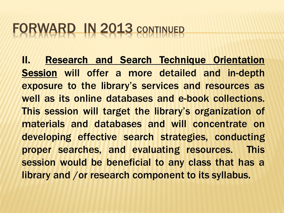 II. Research and Search Technique Orientation Session will offer a more detailed and in-depth exposure to the library's services and resources as well