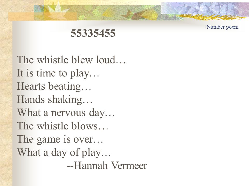 Number poem 55335455 The whistle blew loud… It is time to play… Hearts beating… Hands shaking… What a nervous day… The whistle blows… The game is over… What a day of play… --Hannah Vermeer