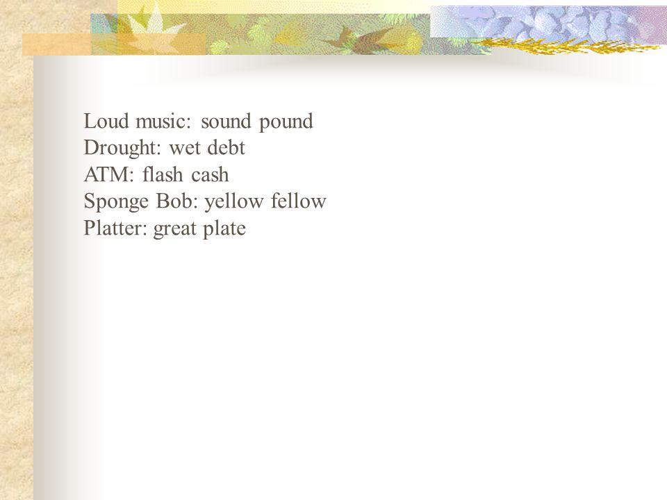 Loud music: sound pound Drought: wet debt ATM: flash cash Sponge Bob: yellow fellow Platter: great plate