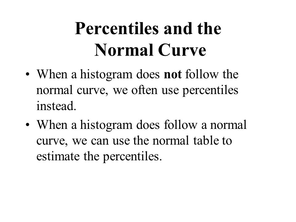 Percentiles and the Normal Curve When a histogram does not follow the normal curve, we often use percentiles instead. When a histogram does follow a n