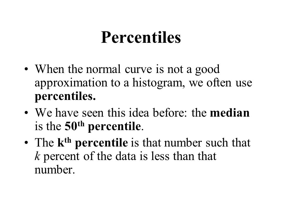 Percentiles When the normal curve is not a good approximation to a histogram, we often use percentiles. We have seen this idea before: the median is t