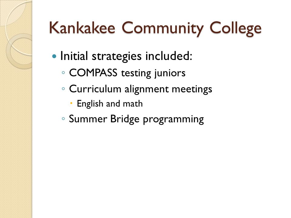 Kankakee Community College Initial strategies included: ◦ COMPASS testing juniors ◦ Curriculum alignment meetings  English and math ◦ Summer Bridge programming