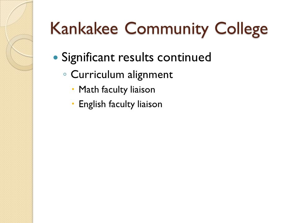 Kankakee Community College Significant results continued ◦ Curriculum alignment  Math faculty liaison  English faculty liaison