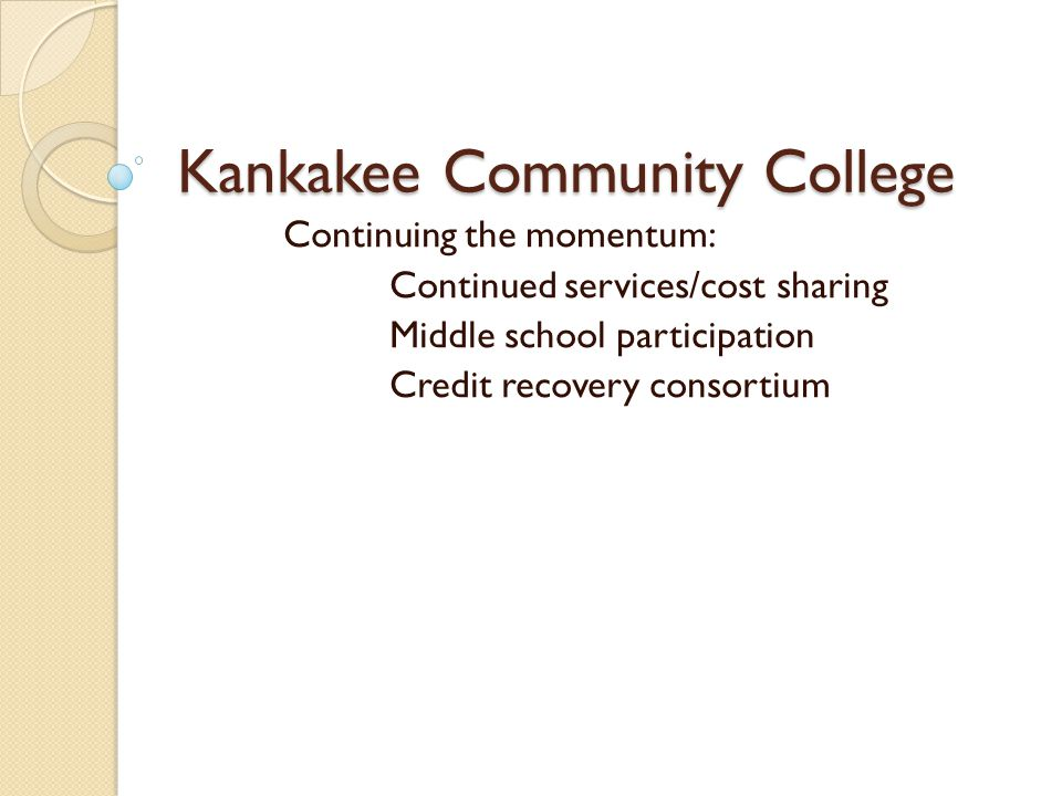Kankakee Community College Continuing the momentum: Continued services/cost sharing Middle school participation Credit recovery consortium