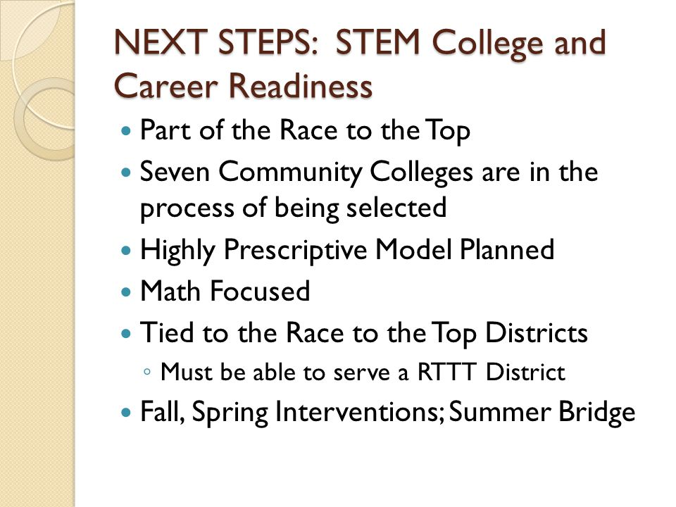 NEXT STEPS: STEM College and Career Readiness Part of the Race to the Top Seven Community Colleges are in the process of being selected Highly Prescriptive Model Planned Math Focused Tied to the Race to the Top Districts ◦ Must be able to serve a RTTT District Fall, Spring Interventions; Summer Bridge