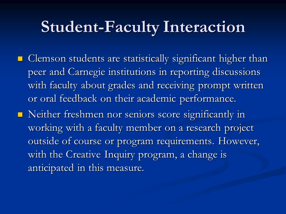 Student-Faculty Interaction Clemson students are statistically significant higher than peer and Carnegie institutions in reporting discussions with faculty about grades and receiving prompt written or oral feedback on their academic performance.