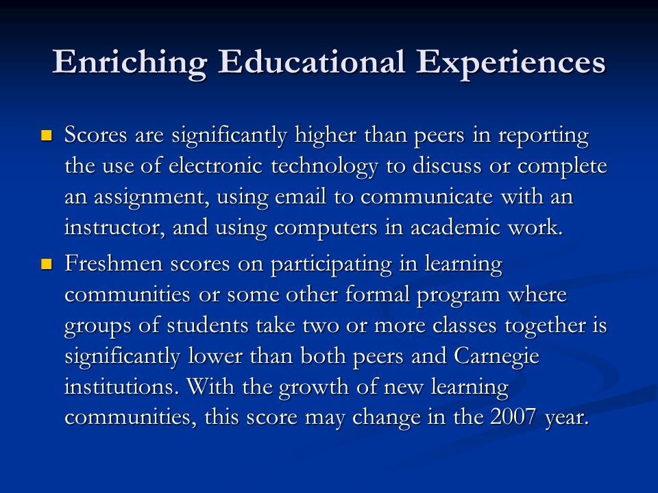 Enriching Educational Experiences Scores are significantly higher than peers in reporting the use of electronic technology to discuss or complete an assignment, using email to communicate with an instructor, and using computers in academic work.