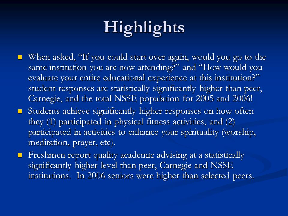 Highlights When asked, If you could start over again, would you go to the same institution you are now attending and How would you evaluate your entire educational experience at this institution student responses are statistically significantly higher than peer, Carnegie, and the total NSSE population for 2005 and 2006.