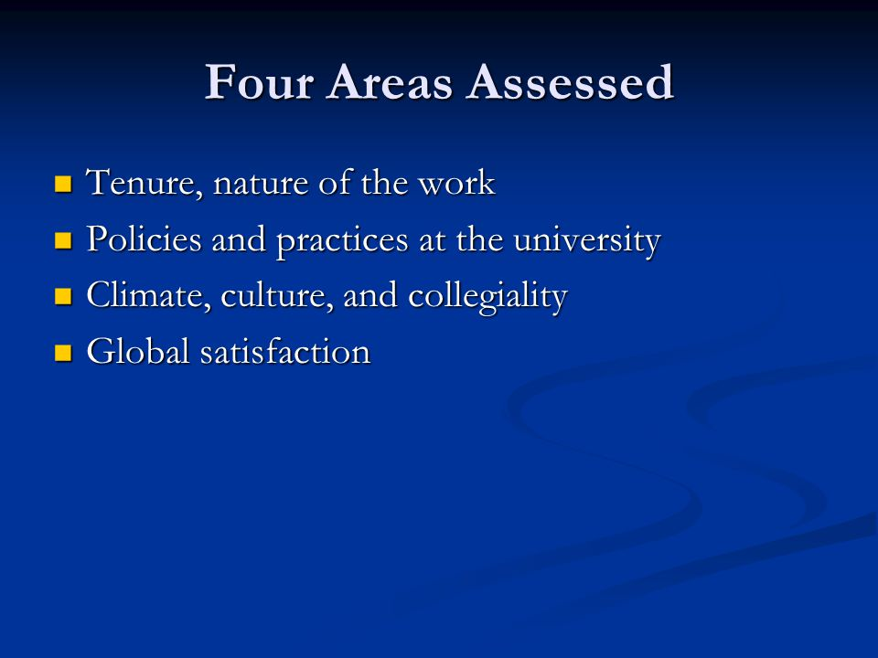 Four Areas Assessed Tenure, nature of the work Tenure, nature of the work Policies and practices at the university Policies and practices at the university Climate, culture, and collegiality Climate, culture, and collegiality Global satisfaction Global satisfaction