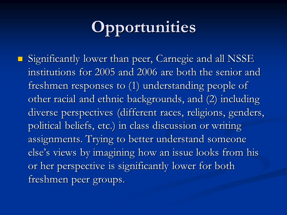 Opportunities Significantly lower than peer, Carnegie and all NSSE institutions for 2005 and 2006 are both the senior and freshmen responses to (1) understanding people of other racial and ethnic backgrounds, and (2) including diverse perspectives (different races, religions, genders, political beliefs, etc.) in class discussion or writing assignments.