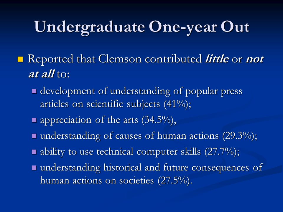 Undergraduate One-year Out Reported that Clemson contributed little or not at all to: Reported that Clemson contributed little or not at all to: development of understanding of popular press articles on scientific subjects (41%); development of understanding of popular press articles on scientific subjects (41%); appreciation of the arts (34.5%), appreciation of the arts (34.5%), understanding of causes of human actions (29.3%); understanding of causes of human actions (29.3%); ability to use technical computer skills (27.7%); ability to use technical computer skills (27.7%); understanding historical and future consequences of human actions on societies (27.5%).