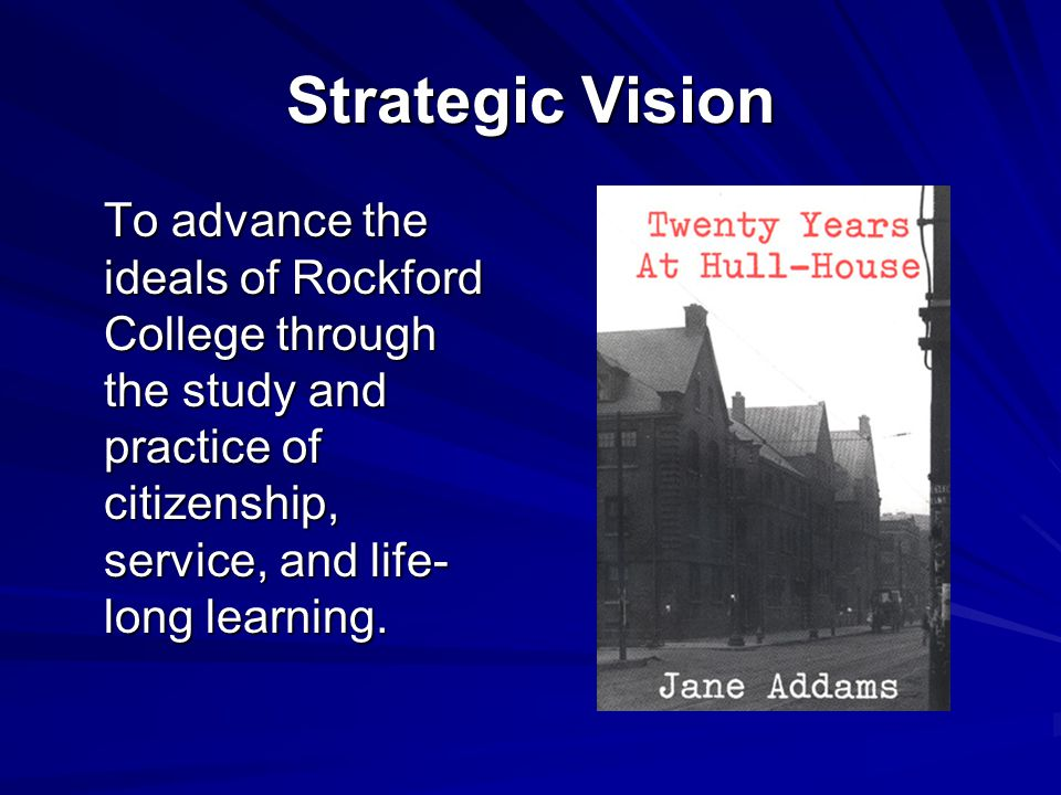 Strategic Vision To advance the ideals of Rockford College through the study and practice of citizenship, service, and life- long learning.