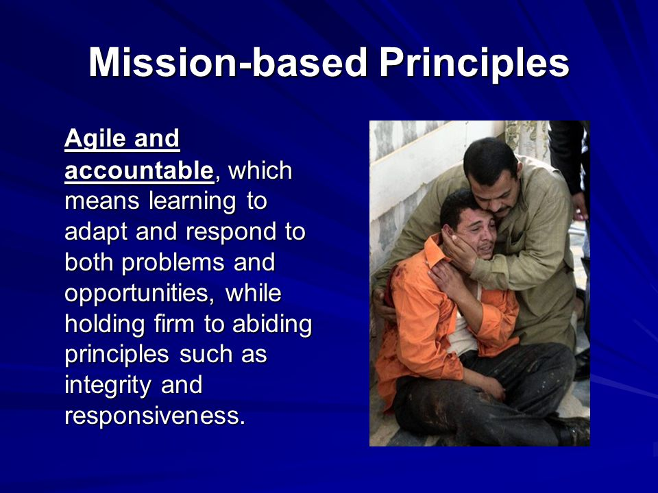 Mission-based Principles Agile and accountable, which means learning to adapt and respond to both problems and opportunities, while holding firm to ab
