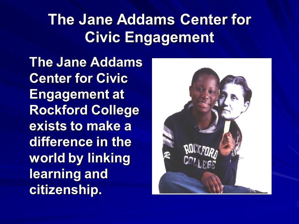 The Jane Addams Center for Civic Engagement The Jane Addams Center for Civic Engagement at Rockford College exists to make a difference in the world by linking learning and citizenship.