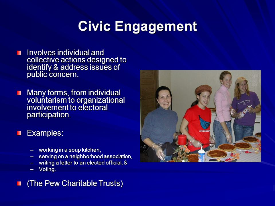 Civic Engagement Involves individual and collective actions designed to identify & address issues of public concern.