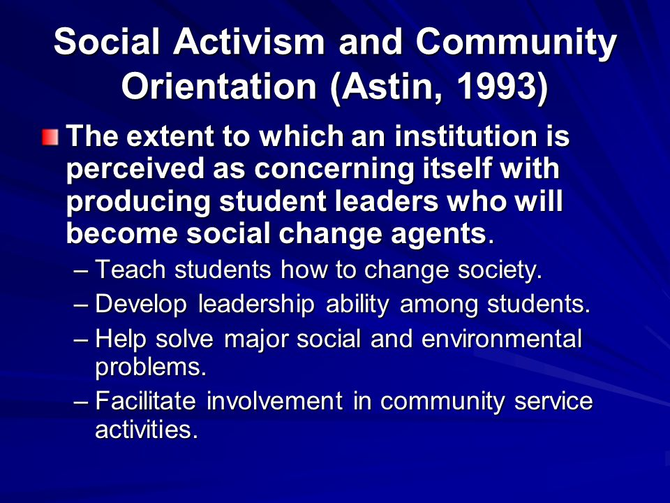 Social Activism and Community Orientation (Astin, 1993) The extent to which an institution is perceived as concerning itself with producing student leaders who will become social change agents.