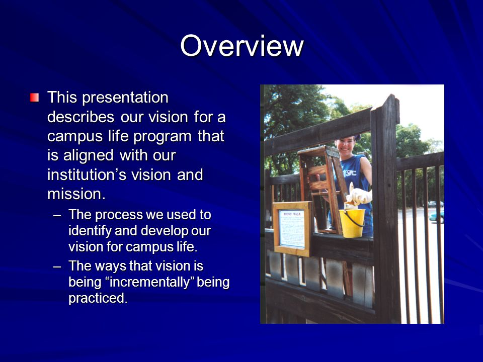Overview This presentation describes our vision for a campus life program that is aligned with our institution's vision and mission. –The process we u