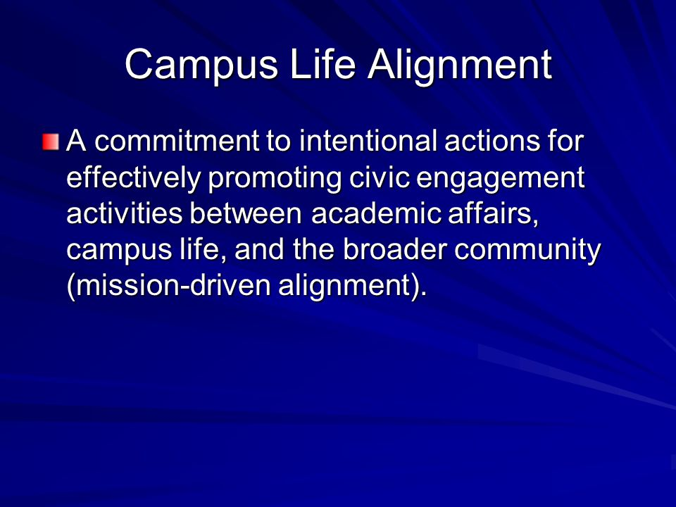 Campus Life Alignment A commitment to intentional actions for effectively promoting civic engagement activities between academic affairs, campus life,