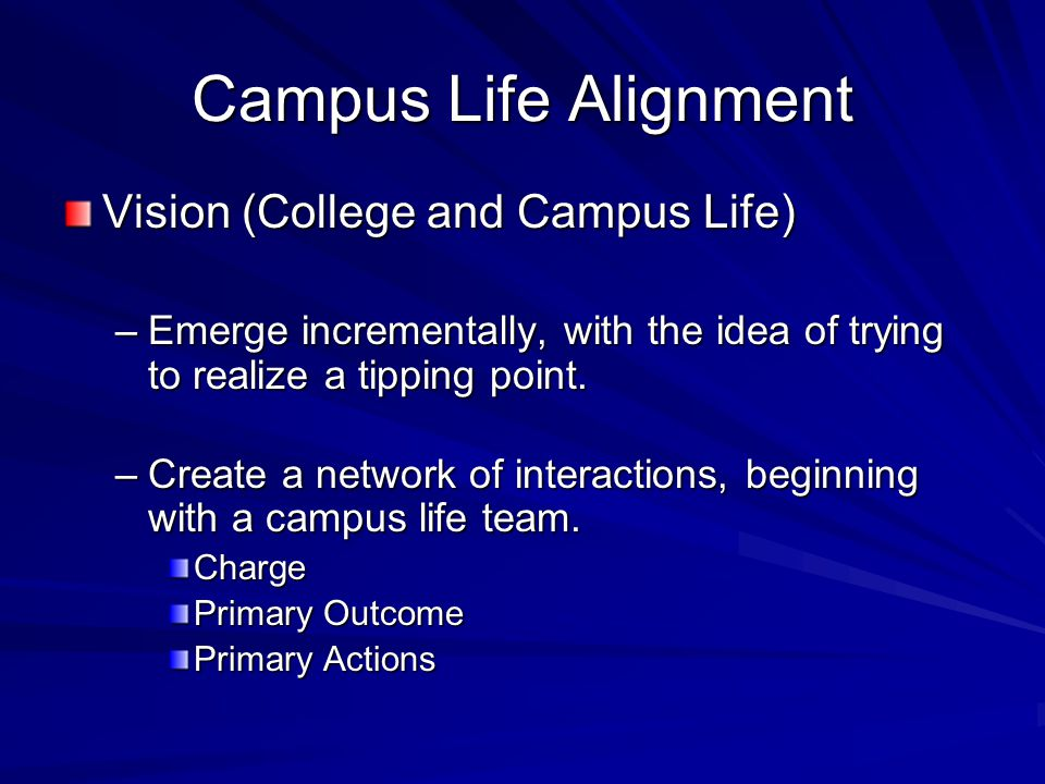 Campus Life Alignment Vision (College and Campus Life) –Emerge incrementally, with the idea of trying to realize a tipping point. –Create a network of