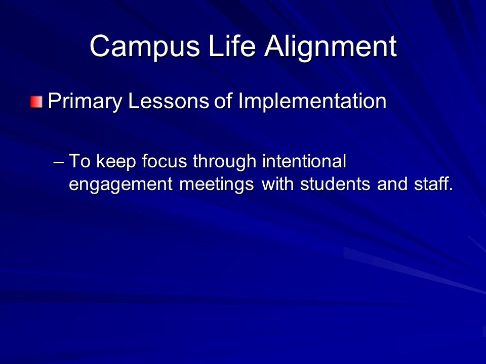 Campus Life Alignment Primary Lessons of Implementation –To keep focus through intentional engagement meetings with students and staff.